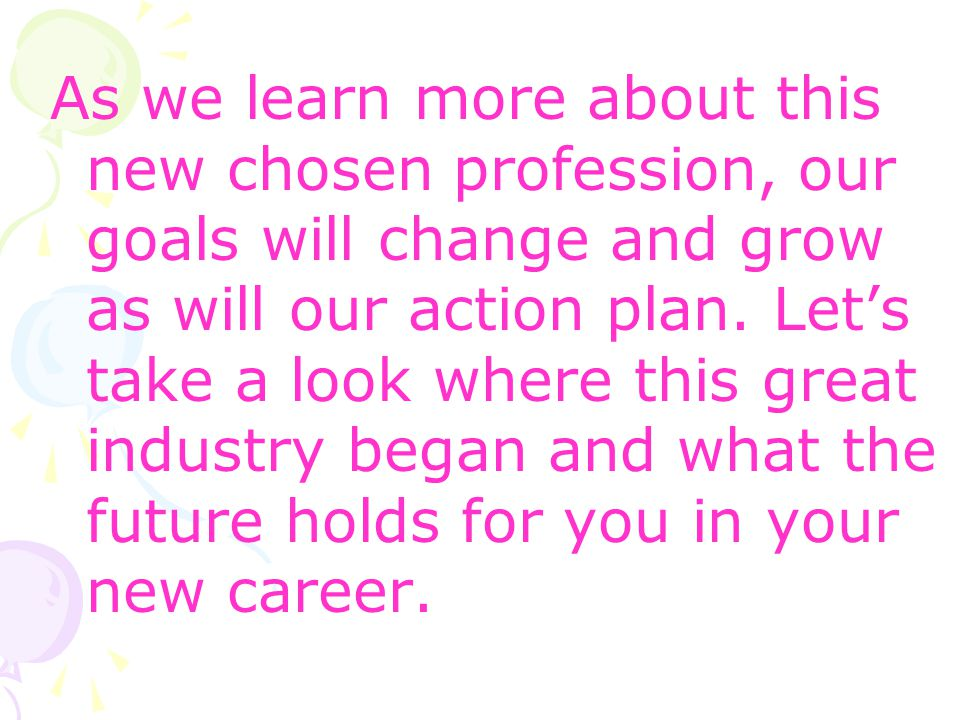 As we learn more about this new chosen profession, our goals will change and grow as will our action plan. Lets take a look where this great industry