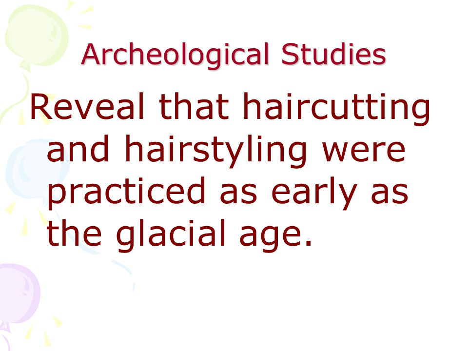 Archeological Studies Reveal that haircutting and hairstyling were practiced as early as the glacial age.