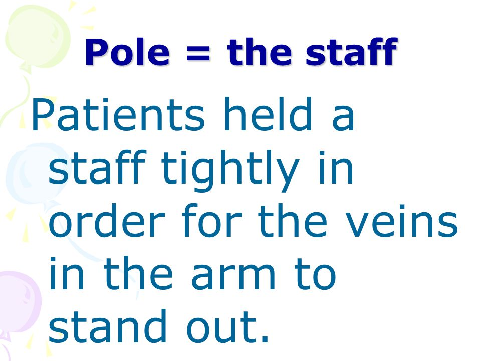 Pole = the staff Patients held a staff tightly in order for the veins in the arm to stand out.