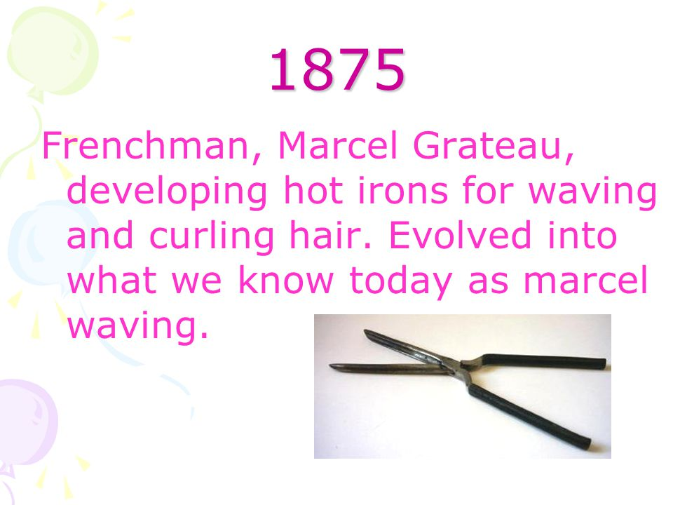 1875 Frenchman, Marcel Grateau, developing hot irons for waving and curling hair. Evolved into what we know today as marcel waving.