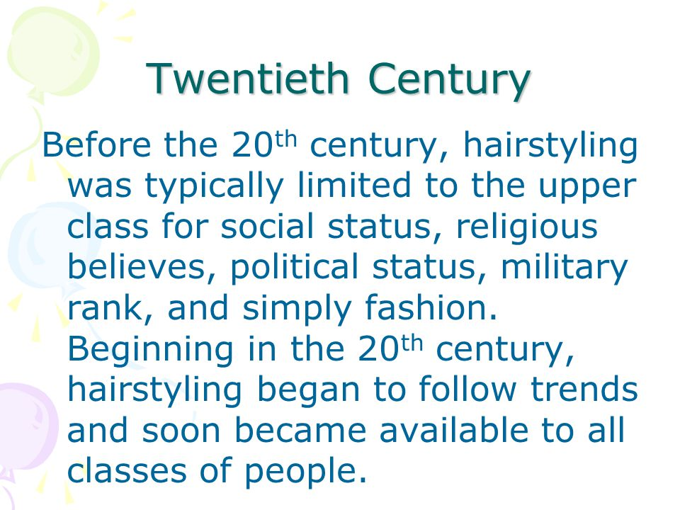 Twentieth Century Before the 20 th century, hairstyling was typically limited to the upper class for social status, religious believes, political stat