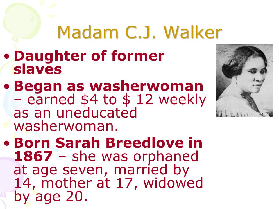 Madam C.J. Walker Daughter of former slaves Began as washerwoman – earned $4 to $ 12 weekly as an uneducated washerwoman. Born Sarah Breedlove in 1867