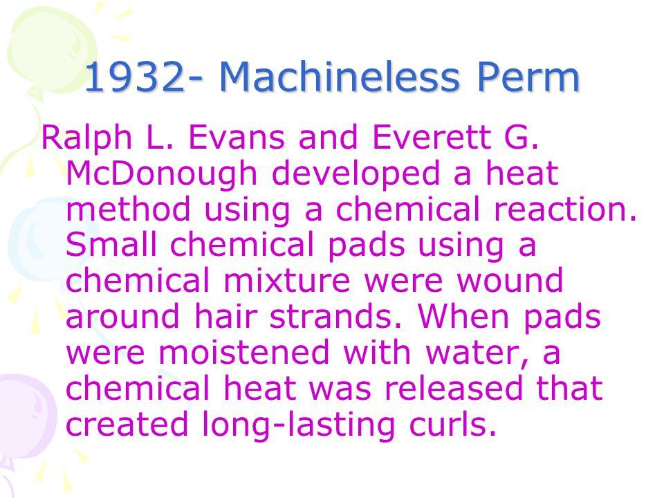 1932- Machineless Perm Ralph L. Evans and Everett G. McDonough developed a heat method using a chemical reaction. Small chemical pads using a chemical