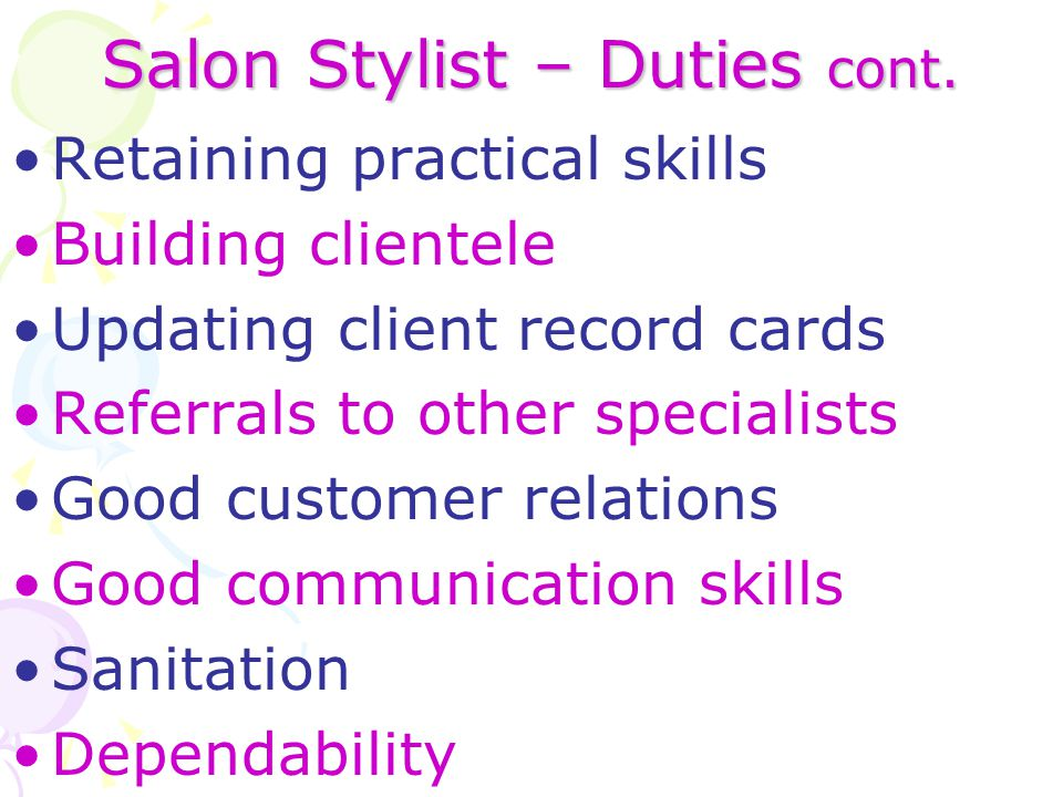 Salon Stylist – Duties cont. Retaining practical skills Building clientele Updating client record cards Referrals to other specialists Good customer r