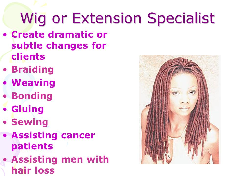 Wig or Extension Specialist Create dramatic or subtle changes for clients Braiding Weaving Bonding Gluing Sewing Assisting cancer patients Assisting m