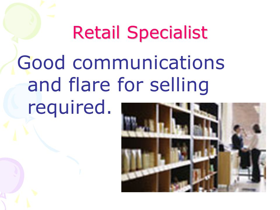 Retail Specialist Good communications and flare for selling required.