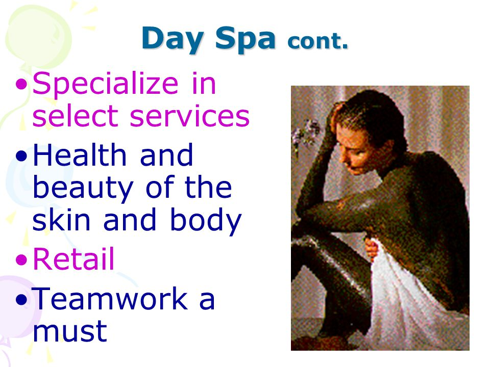Day Spa cont. Specialize in select services Health and beauty of the skin and body Retail Teamwork a must