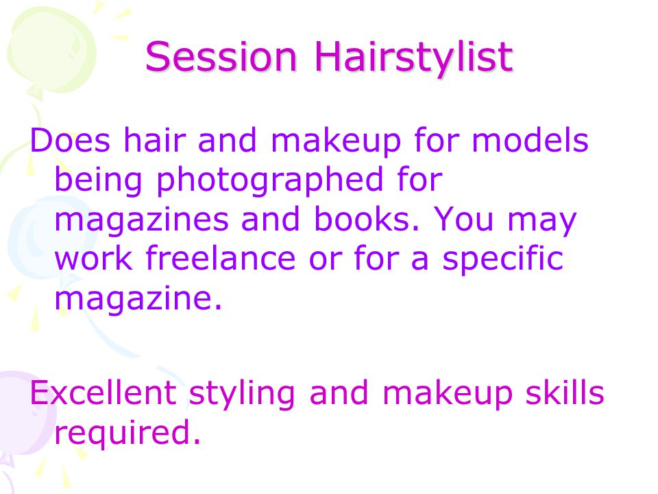 Session Hairstylist Does hair and makeup for models being photographed for magazines and books. You may work freelance or for a specific magazine. Exc