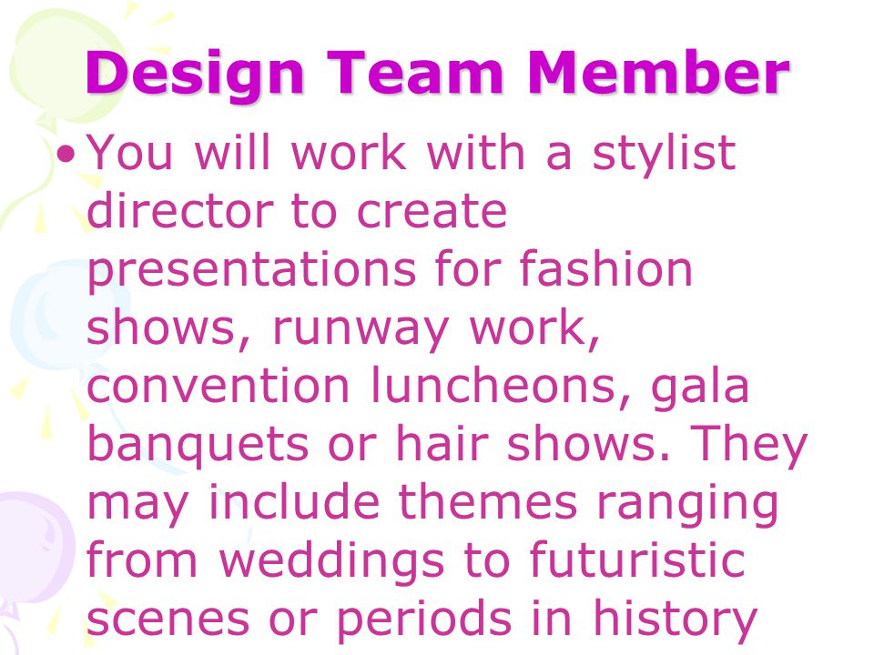 Design Team Member You will work with a stylist director to create presentations for fashion shows, runway work, convention luncheons, gala banquets o