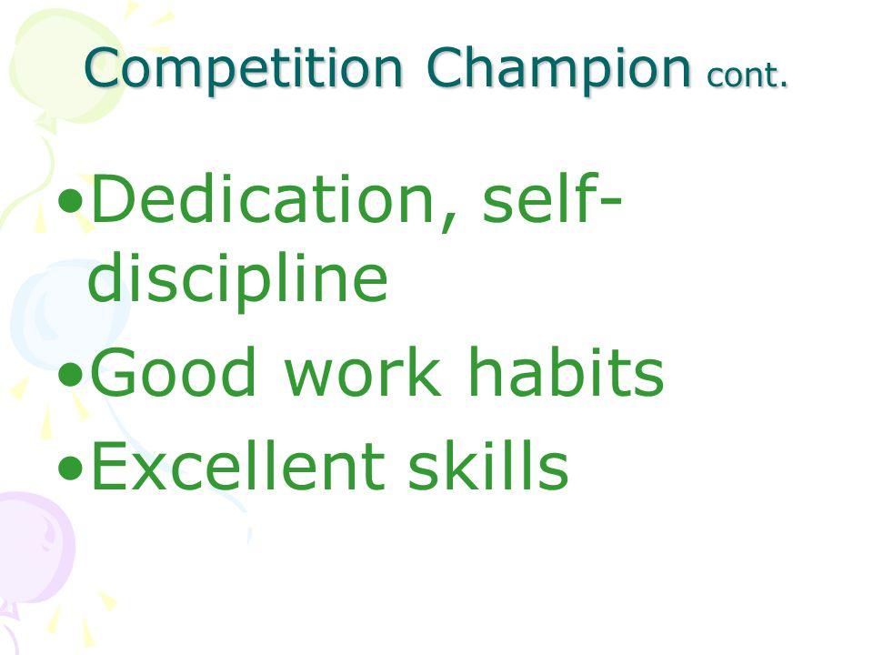 Competition Champion cont. Dedication, self- discipline Good work habits Excellent skills