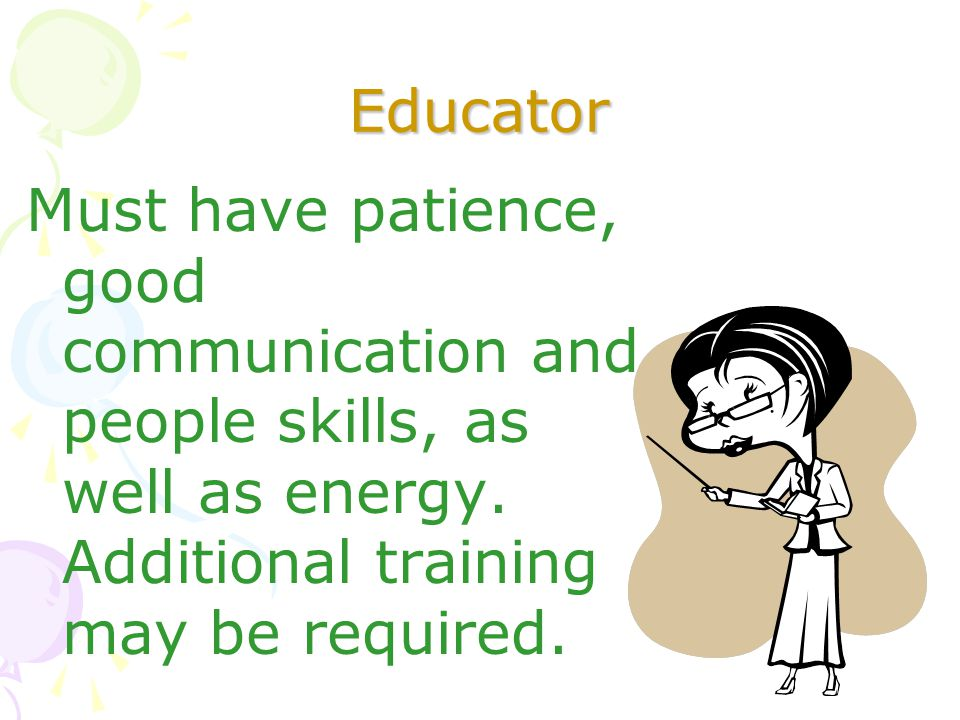 Educator Must have patience, good communication and people skills, as well as energy. Additional training may be required.