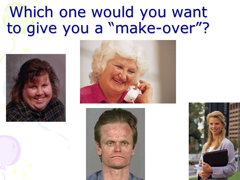 Which one would you want to give you a make-over?