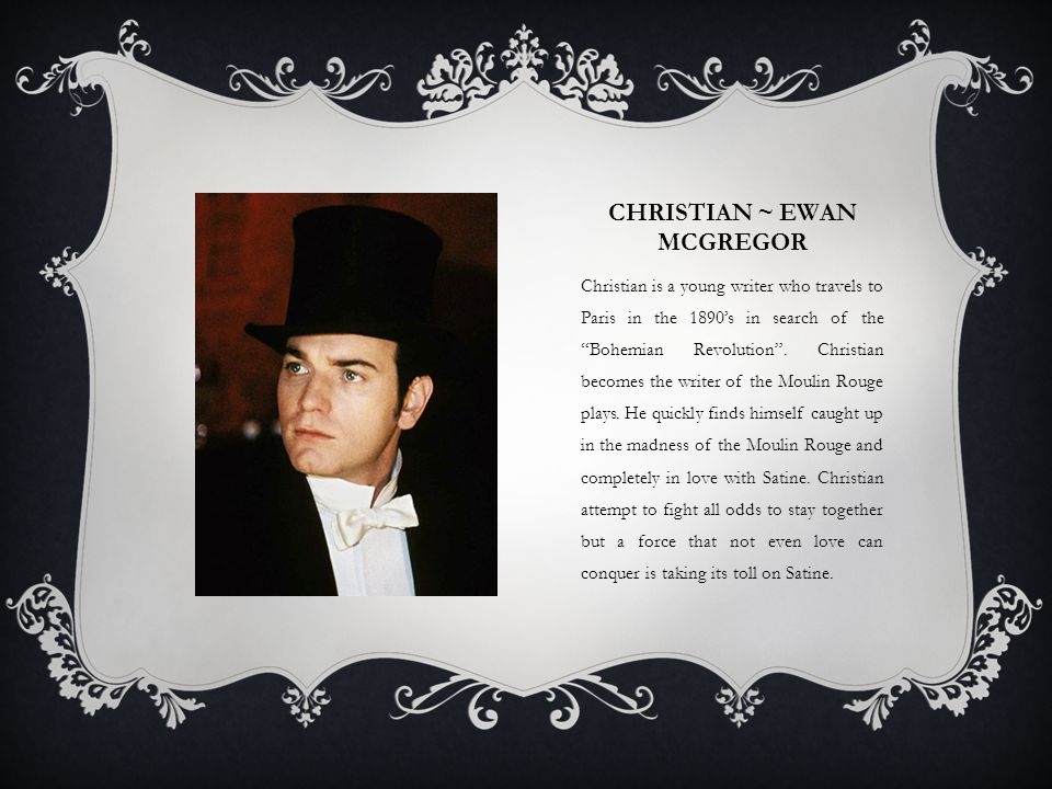 CHRISTIAN ~ EWAN MCGREGOR Christian is a young writer who travels to Paris in the 1890s in search of the Bohemian Revolution. Christian becomes the wr
