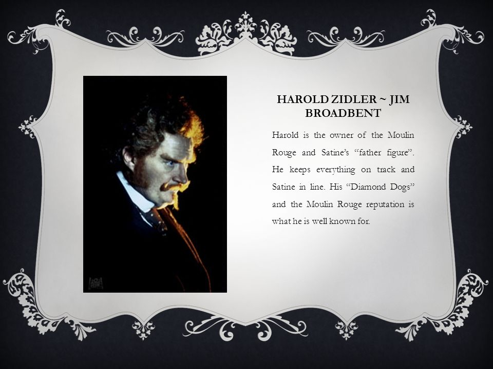 HAROLD ZIDLER ~ JIM BROADBENT Harold is the owner of the Moulin Rouge and Satines father figure. He keeps everything on track and Satine in line. His