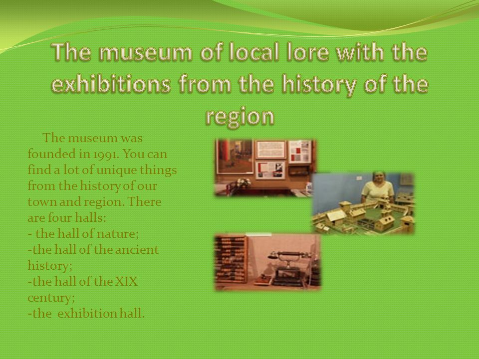 The museum was founded in 1991. You can find a lot of unique things from the history of our town and region. There are four halls: - the hall of natur