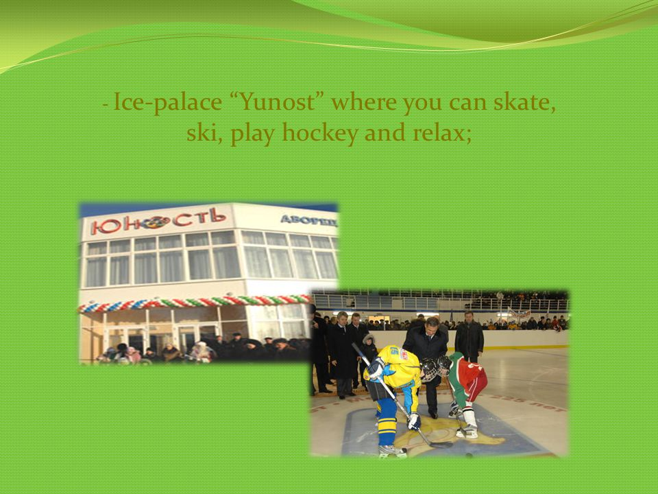 - Ice-palace Yunost where you can skate, ski, play hockey and relax;