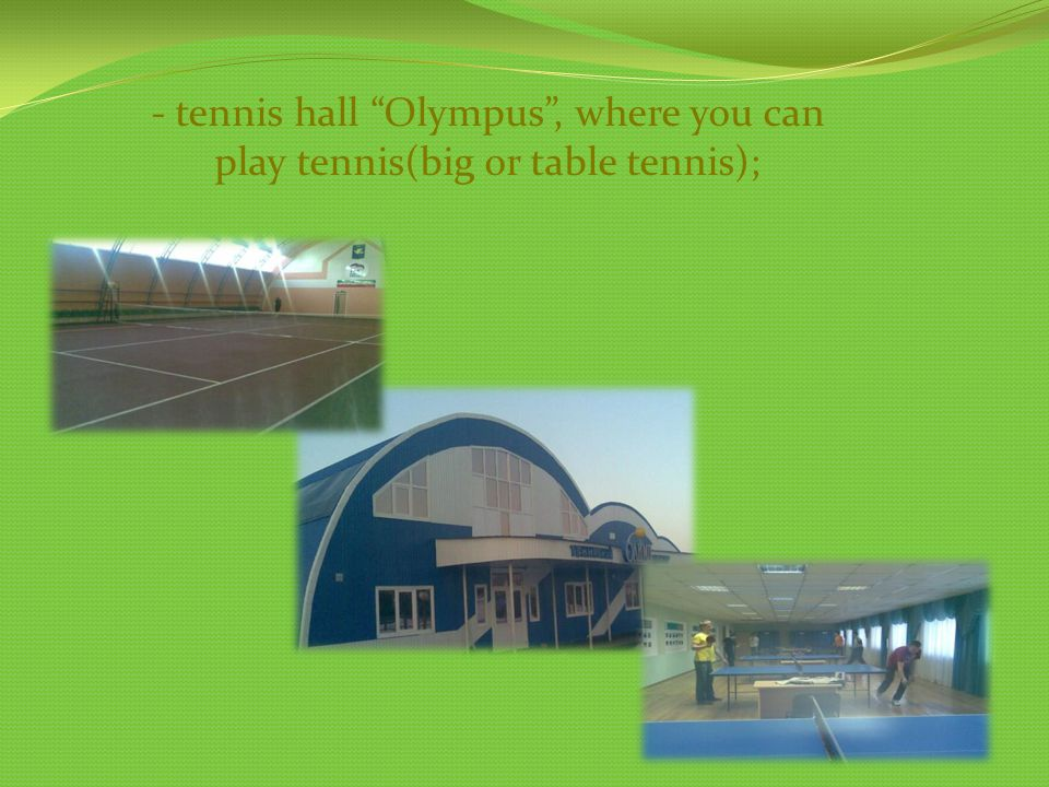 - tennis hall Olympus, where you can play tennis(big or table tennis);