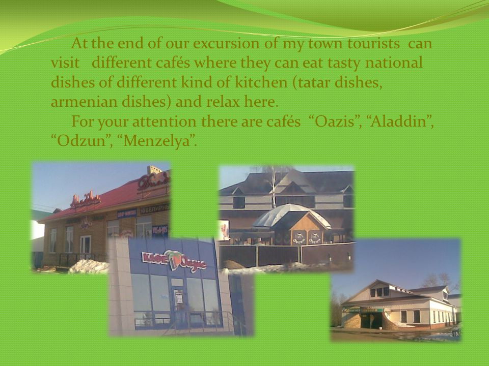 At the end of our excursion of my town tourists can visit different cafés where they can eat tasty national dishes of different kind of kitchen (tatar dishes, armenian dishes) and relax here.