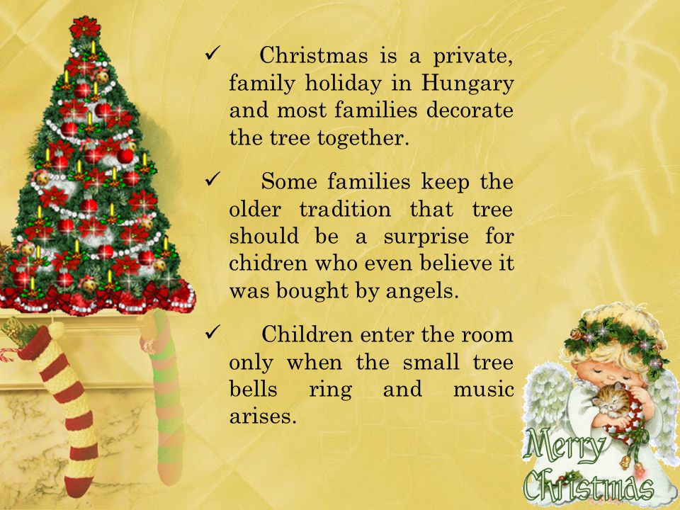 Christmas is a private, family holiday in Hungary and most families decorate the tree together. Some families keep the older tradition that tree shoul