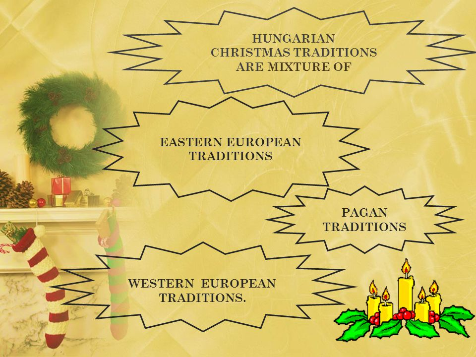 HUNGARIAN CHRISTMAS TRADITIONS ARE MIXTURE OF EASTERN EUROPEAN TRADITIONS WESTERN EUROPEAN TRADITIONS.