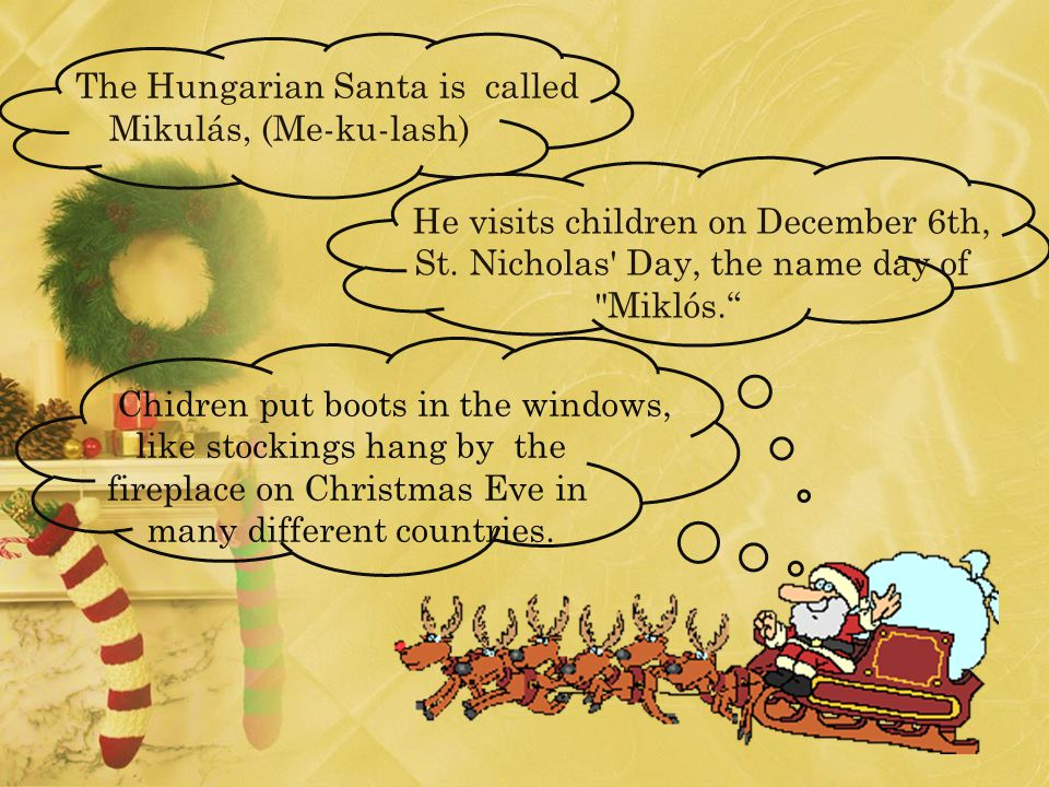The Hungarian Santa is called Mikulás, (Me-ku-lash) He visits children on December 6th, St.