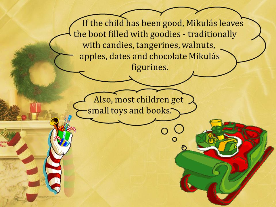 If the child has been good, Mikulás leaves the boot filled with goodies - traditionally with candies, tangerines, walnuts, apples, dates and chocolate