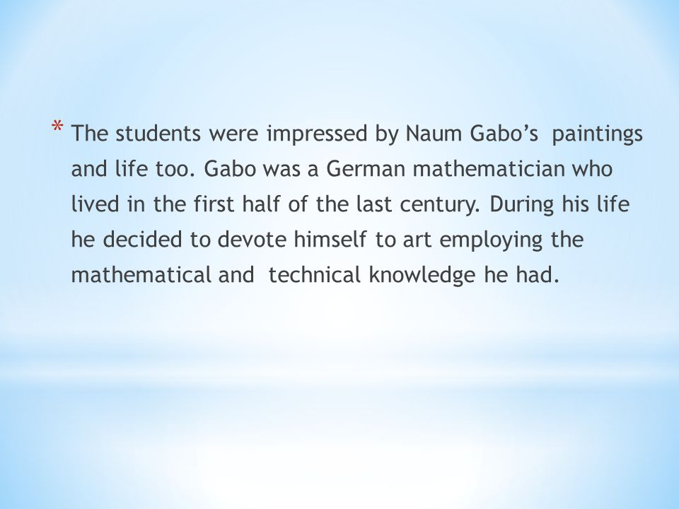 * The students were impressed by Naum Gabos paintings and life too.