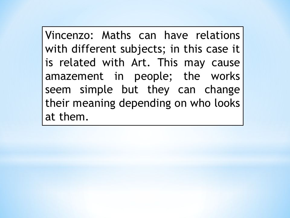 Vincenzo: Maths can have relations with different subjects; in this case it is related with Art.