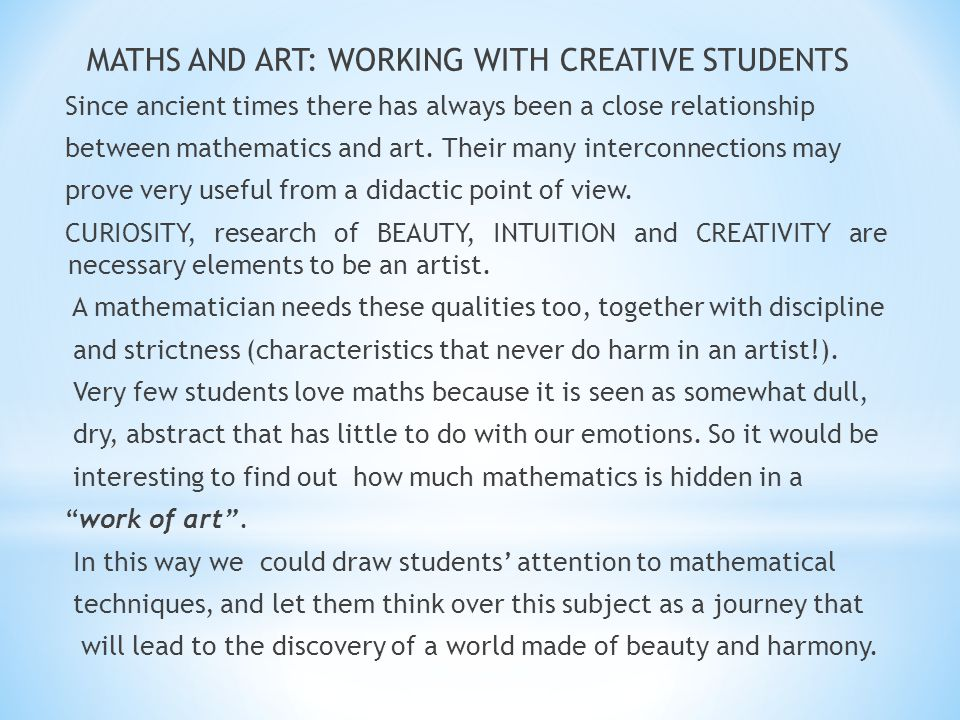 MATHS AND ART: WORKING WITH CREATIVE STUDENTS Since ancient times there has always been a close relationship between mathematics and art. Their many i
