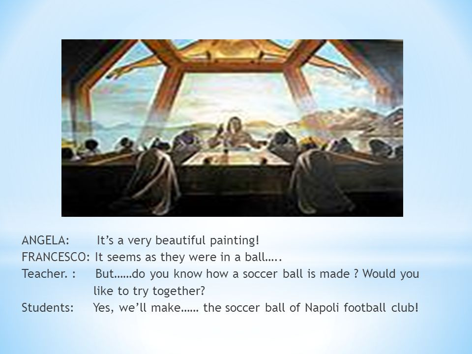 ANGELA: Its a very beautiful painting! FRANCESCO: It seems as they were in a ball….. Teacher. : But……do you know how a soccer ball is made ? Would you