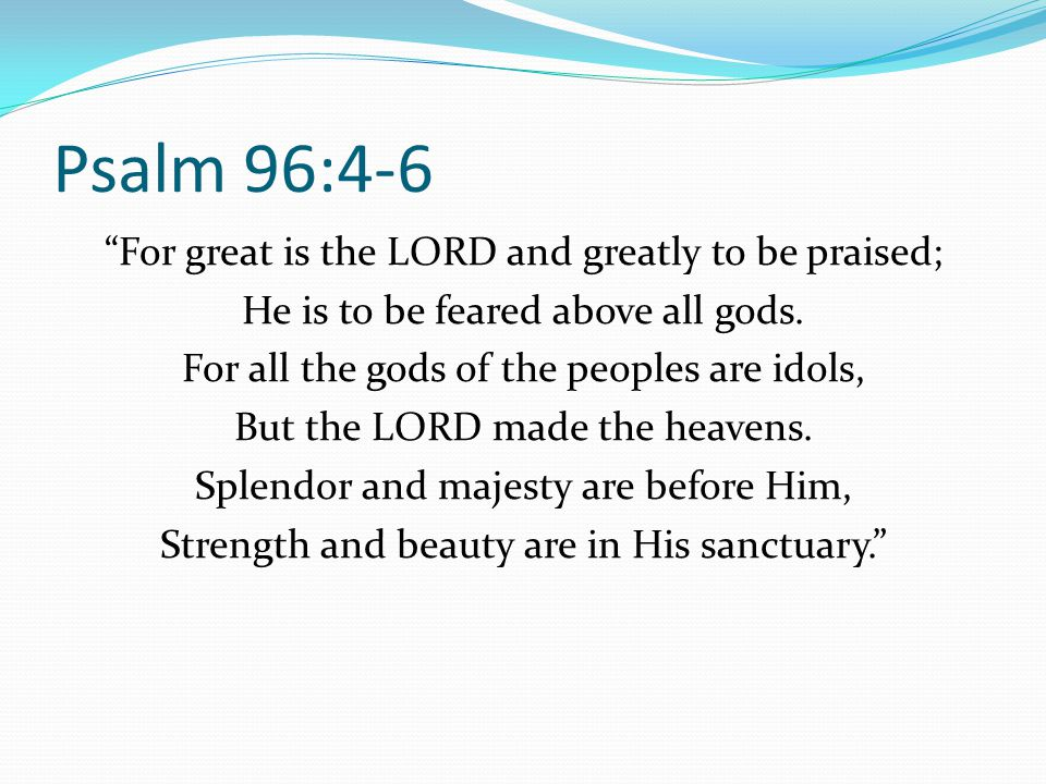 Psalm 96:4-6 For great is the LORD and greatly to be praised; He is to be feared above all gods. For all the gods of the peoples are idols, But the LO