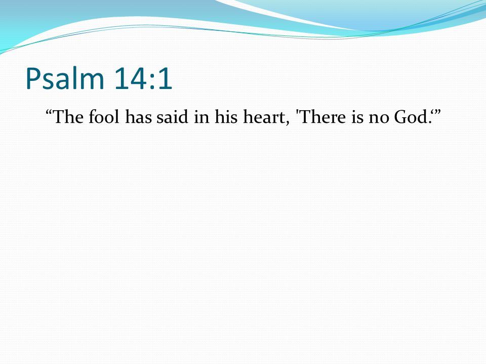 Psalm 14:1 The fool has said in his heart, 'There is no God.