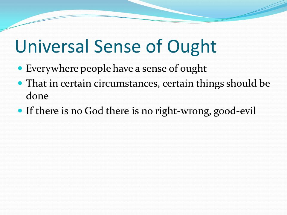 Universal Sense of Ought Everywhere people have a sense of ought That in certain circumstances, certain things should be done If there is no God there
