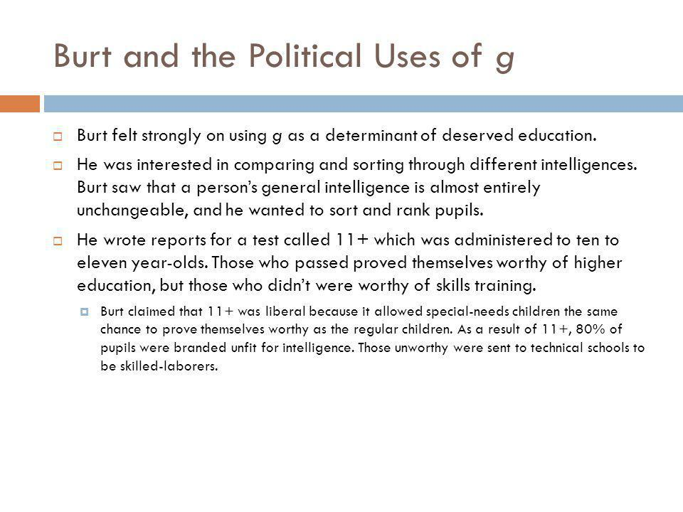 Burt and the Political Uses of g Burt felt strongly on using g as a determinant of deserved education. He was interested in comparing and sorting thro