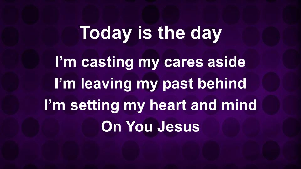 Today is the day Im casting my cares aside Im leaving my past behind Im setting my heart and mind On You Jesus