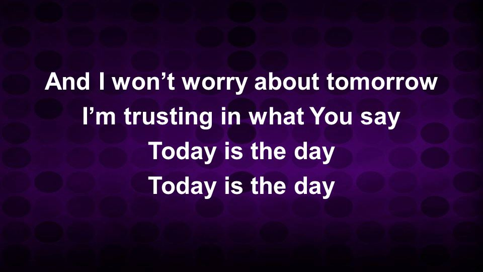 And I wont worry about tomorrow Im trusting in what You say Today is the day