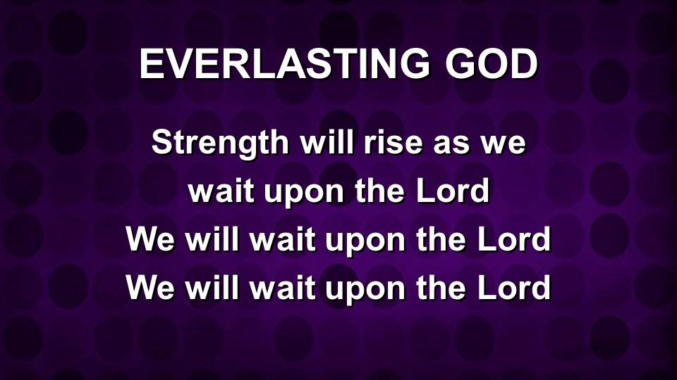 EVERLASTING GOD Strength will rise as we wait upon the Lord We will wait upon the Lord Strength will rise as we wait upon the Lord We will wait upon t