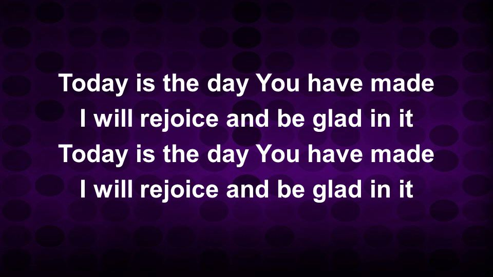 Today is the day You have made I will rejoice and be glad in it Today is the day You have made I will rejoice and be glad in it