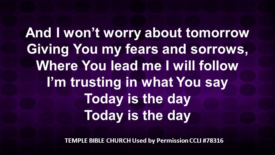 And I wont worry about tomorrow Giving You my fears and sorrows, Where You lead me I will follow Im trusting in what You say Today is the day TEMPLE B