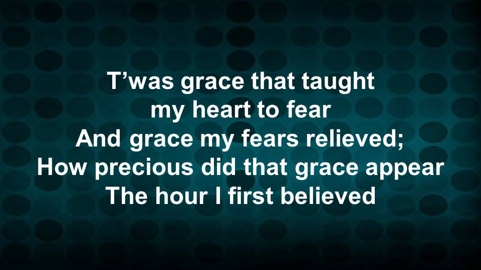 Twas grace that taught my heart to fear And grace my fears relieved; How precious did that grace appear The hour I first believed