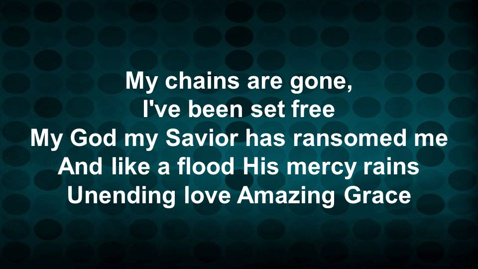 My chains are gone, I've been set free My God my Savior has ransomed me And like a flood His mercy rains Unending love Amazing Grace