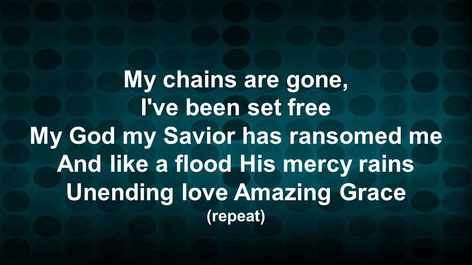 My chains are gone, I've been set free My God my Savior has ransomed me And like a flood His mercy rains Unending love Amazing Grace (repeat)