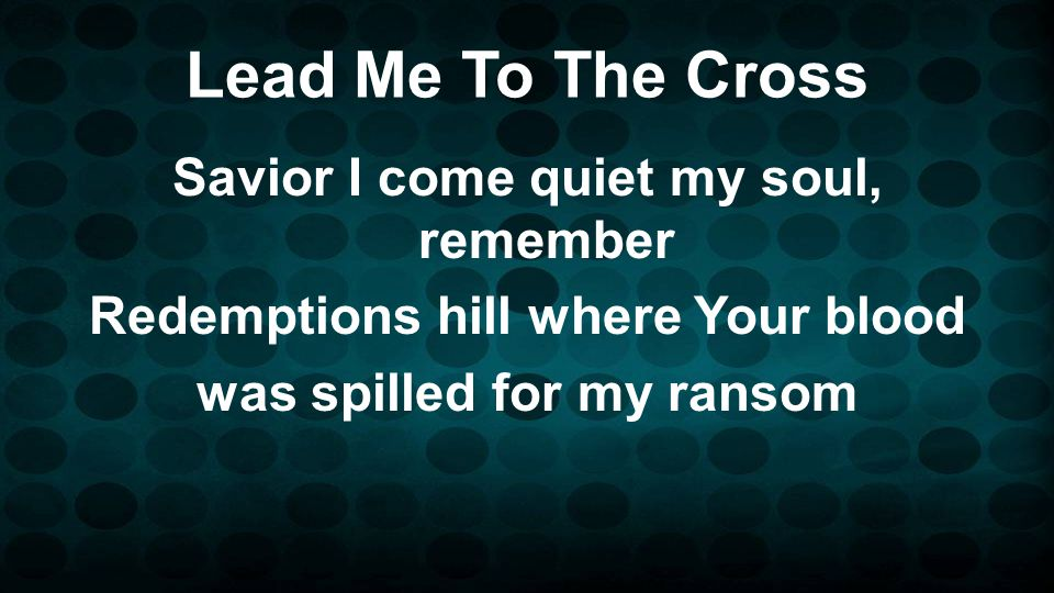 Lead Me To The Cross Savior I come quiet my soul, remember Redemptions hill where Your blood was spilled for my ransom