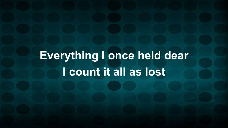 Everything I once held dear I count it all as lost