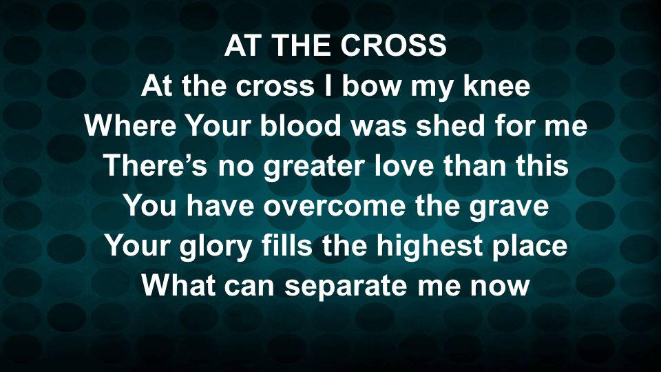 AT THE CROSS At the cross I bow my knee Where Your blood was shed for me Theres no greater love than this You have overcome the grave Your glory fills