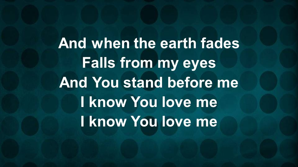 And when the earth fades Falls from my eyes And You stand before me I know You love me