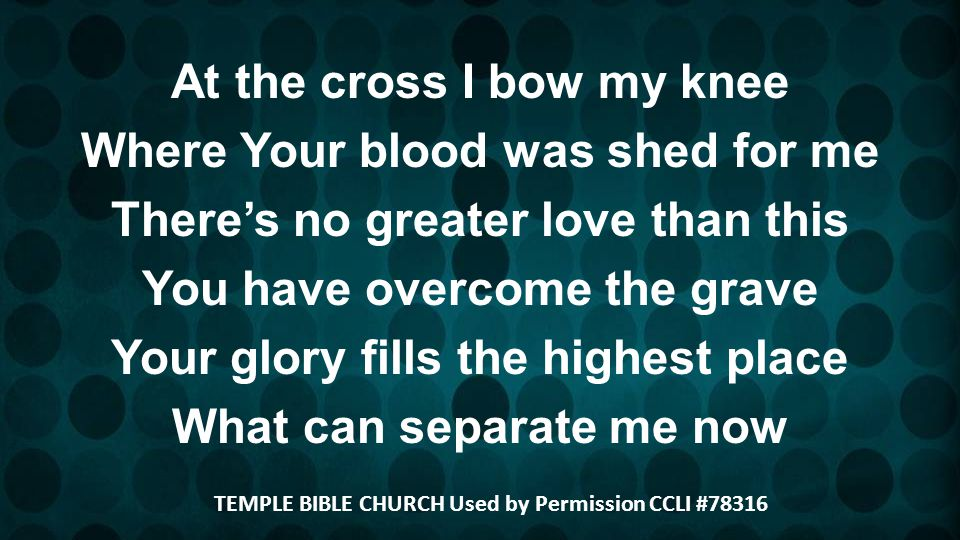 At the cross I bow my knee Where Your blood was shed for me Theres no greater love than this You have overcome the grave Your glory fills the highest