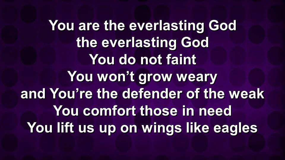 You are the everlasting God the everlasting God You do not faint You wont grow weary and Youre the defender of the weak You comfort those in need You