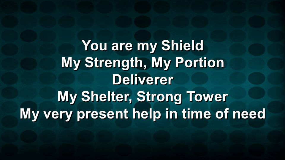 You are my Shield My Strength, My Portion Deliverer My Shelter, Strong Tower My very present help in time of need You are my Shield My Strength, My Po