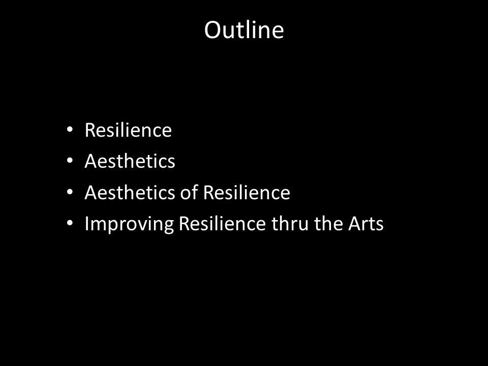 Outline Resilience Aesthetics Aesthetics of Resilience Improving Resilience thru the Arts